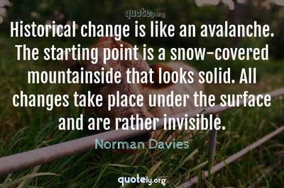Photo Quote of Historical change is like an avalanche. The starting point is a snow-covered mountainside that looks solid. All changes take place under the surface and are rather invisible.
