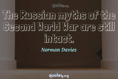 Photo Quote of The Russian myths of the Second World War are still intact.