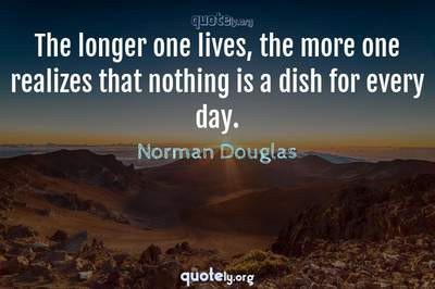 Photo Quote of The longer one lives, the more one realizes that nothing is a dish for every day.
