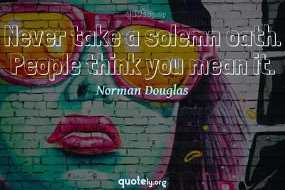Photo Quote of Never take a solemn oath. People think you mean it.