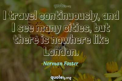 Photo Quote of I travel continuously, and I see many cities, but there is nowhere like London.