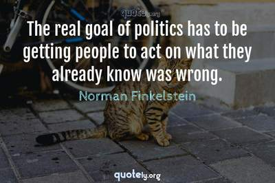 Photo Quote of The real goal of politics has to be getting people to act on what they already know was wrong.