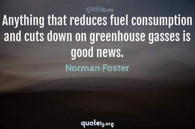 Photo Quote of Anything that reduces fuel consumption and cuts down on greenhouse gasses is good news.