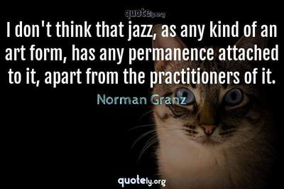 Photo Quote of I don't think that jazz, as any kind of an art form, has any permanence attached to it, apart from the practitioners of it.