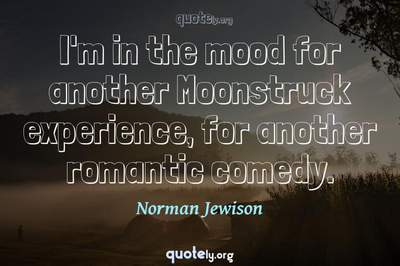 Photo Quote of I'm in the mood for another Moonstruck experience, for another romantic comedy.