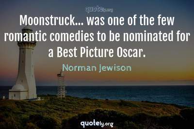 Photo Quote of Moonstruck... was one of the few romantic comedies to be nominated for a Best Picture Oscar.