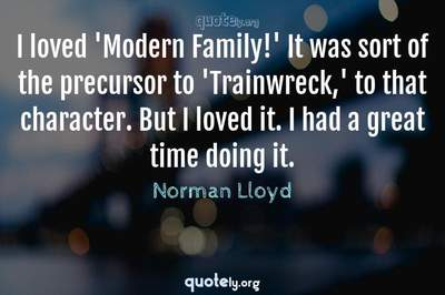 Photo Quote of I loved 'Modern Family!' It was sort of the precursor to 'Trainwreck,' to that character. But I loved it. I had a great time doing it.