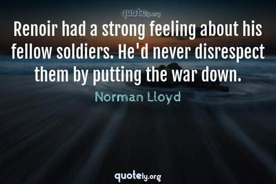 Photo Quote of Renoir had a strong feeling about his fellow soldiers. He'd never disrespect them by putting the war down.