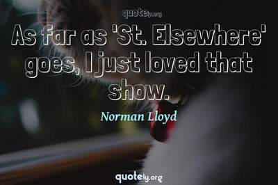 Photo Quote of As far as 'St. Elsewhere' goes, I just loved that show.
