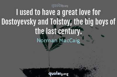 Photo Quote of I used to have a great love for Dostoyevsky and Tolstoy, the big boys of the last century.