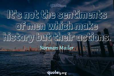 Photo Quote of It's not the sentiments of men which make history but their actions.