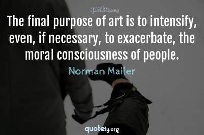 Photo Quote of The final purpose of art is to intensify, even, if necessary, to exacerbate, the moral consciousness of people.
