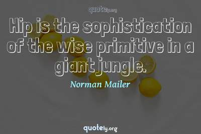 Photo Quote of Hip is the sophistication of the wise primitive in a giant jungle.