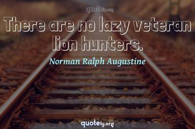 Photo Quote of There are no lazy veteran lion hunters.