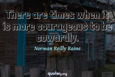 Photo Quote of There are times when it is more courageous to be cowardly.