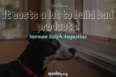 Photo Quote of It costs a lot to build bad products.