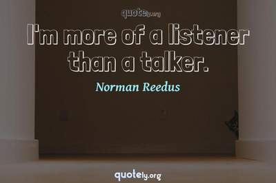 Photo Quote of I'm more of a listener than a talker.