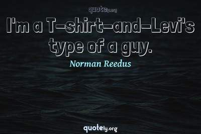 Photo Quote of I'm a T-shirt-and-Levi's type of a guy.