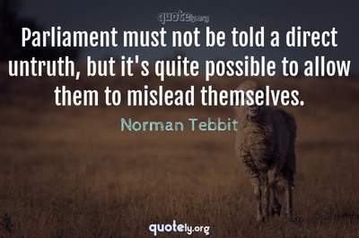Photo Quote of Parliament must not be told a direct untruth, but it's quite possible to allow them to mislead themselves.