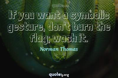 Photo Quote of If you want a symbolic gesture, don't burn the flag; wash it.