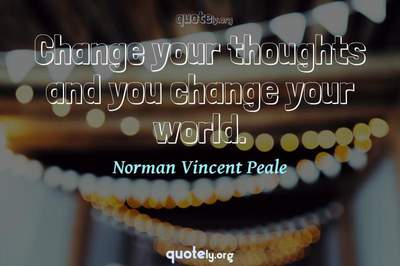 Photo Quote of Change your thoughts and you change your world.