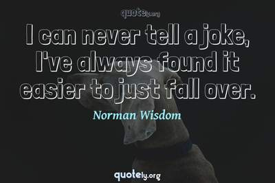 Photo Quote of I can never tell a joke, I've always found it easier to just fall over.