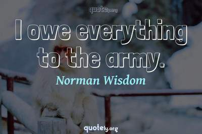 Photo Quote of I owe everything to the army.