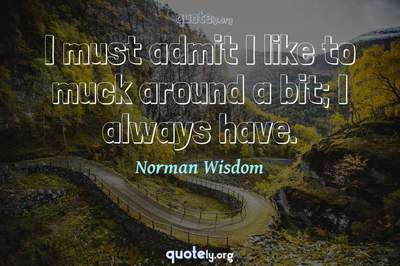 Photo Quote of I must admit I like to muck around a bit; I always have.