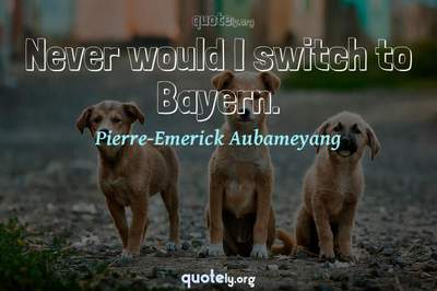 Photo Quote of Never would I switch to Bayern.