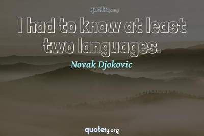 Photo Quote of I had to know at least two languages.