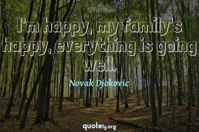 Photo Quote of I'm happy, my family's happy, everything is going well.
