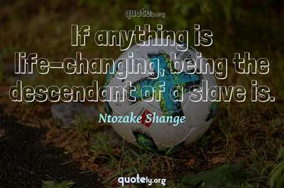 Photo Quote of If anything is life-changing, being the descendant of a slave is.