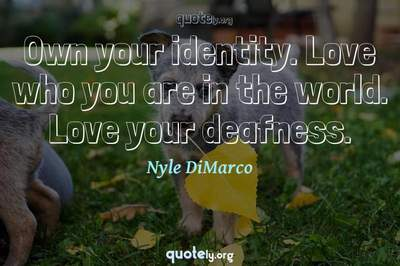 Photo Quote of Own your identity. Love who you are in the world. Love your deafness.