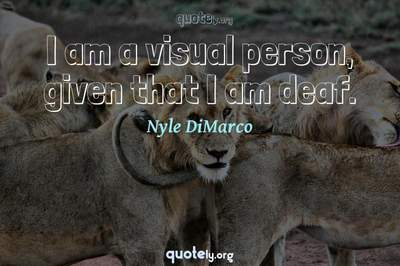 Photo Quote of I am a visual person, given that I am deaf.