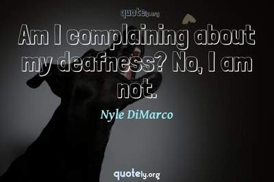 Photo Quote of Am I complaining about my deafness? No, I am not.