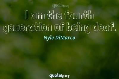 Photo Quote of I am the fourth generation of being deaf.