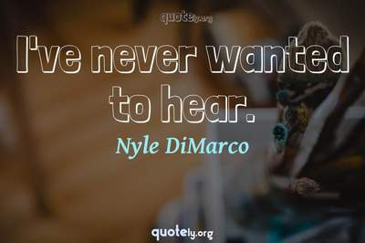 Photo Quote of I've never wanted to hear.