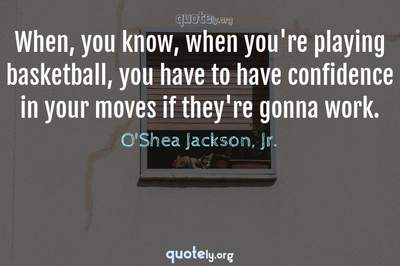 Photo Quote of When, you know, when you're playing basketball, you have to have confidence in your moves if they're gonna work.
