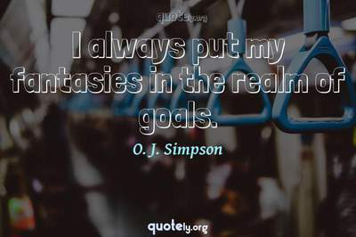 Photo Quote of I always put my fantasies in the realm of goals.