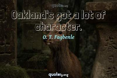 Photo Quote of Oakland's got a lot of character.