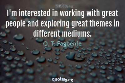 Photo Quote of I'm interested in working with great people and exploring great themes in different mediums.