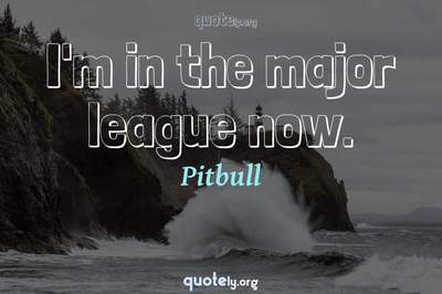 Photo Quote of I'm in the major league now.