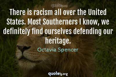 Photo Quote of There is racism all over the United States. Most Southerners I know, we definitely find ourselves defending our heritage.