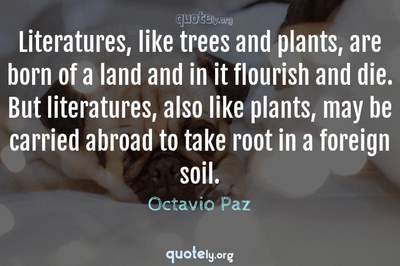Photo Quote of Literatures, like trees and plants, are born of a land and in it flourish and die. But literatures, also like plants, may be carried abroad to take root in a foreign soil.