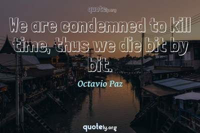 Photo Quote of We are condemned to kill time, thus we die bit by bit.