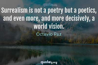 Photo Quote of Surrealism is not a poetry but a poetics, and even more, and more decisively, a world vision.