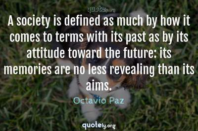 Photo Quote of A society is defined as much by how it comes to terms with its past as by its attitude toward the future: its memories are no less revealing than its aims.
