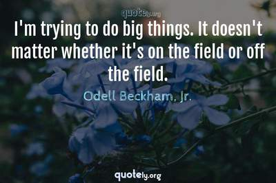 Photo Quote of I'm trying to do big things. It doesn't matter whether it's on the field or off the field.