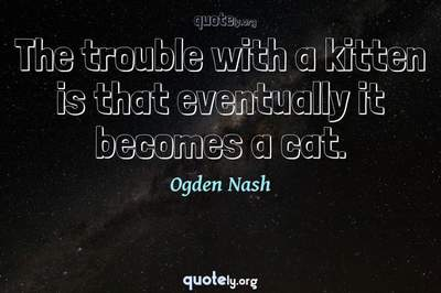 Photo Quote of The trouble with a kitten is that eventually it becomes a cat.