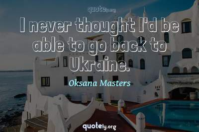 Photo Quote of I never thought I'd be able to go back to Ukraine.